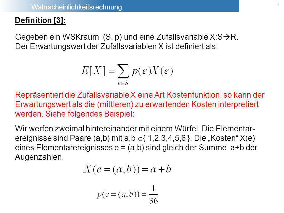 Definition [3]: Gegeben ein WSKraum (S, p) und eine Zufallsvariable X:SR. Der Erwartungswert der Zufallsvariablen X ist definiert als: